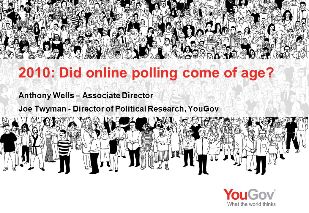 2010: Did online polling come of age? Anthony Wells – Associate Director Joe Twyman - Director of Political Research, YouGov