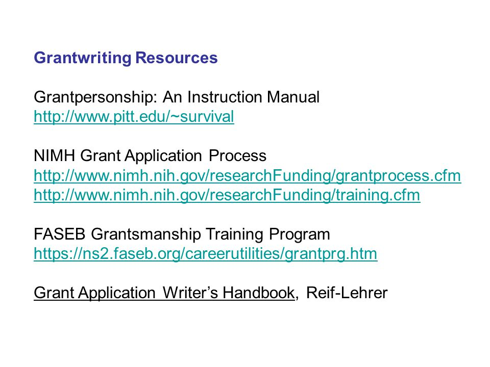 Grantwriting Resources Grantpersonship: An Instruction Manual http://www.pitt.edu/~survival NIMH Grant Application Process http://www.nimh.nih.gov/researchFunding/grantprocess.cfm http://www.nimh.nih.gov/researchFunding/training.cfm FASEB Grantsmanship Training Program https://ns2.faseb.org/careerutilities/grantprg.htm Grant Application Writer's Handbook, Reif-Lehrer