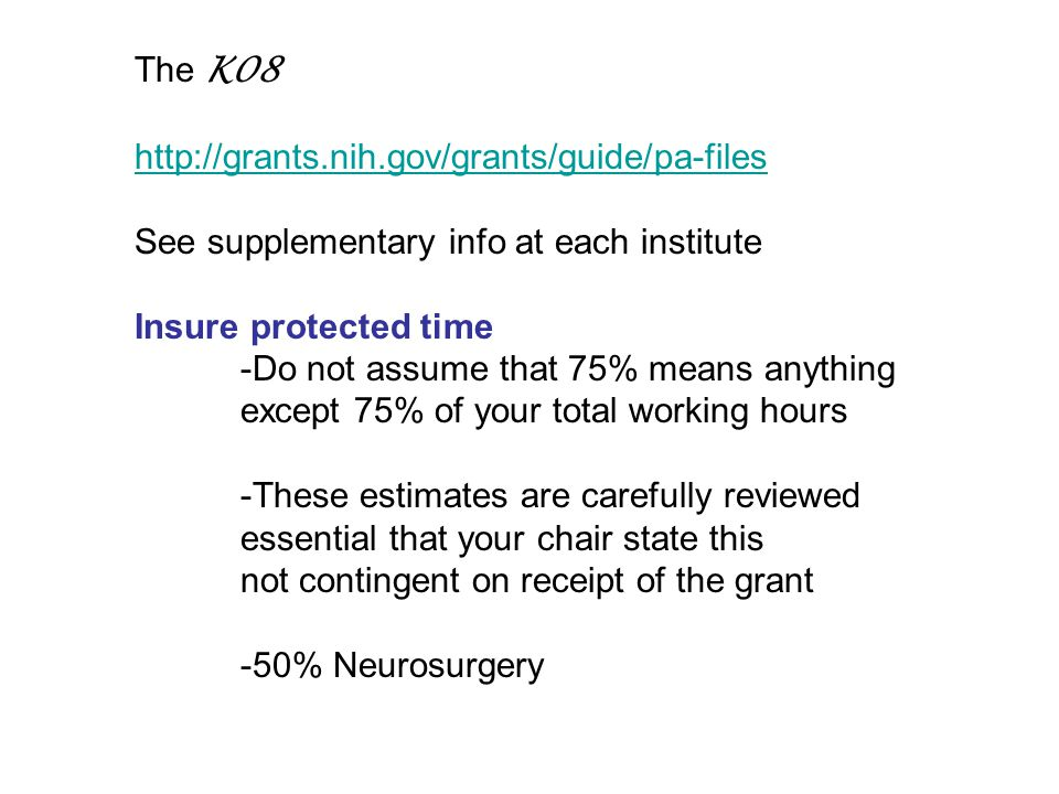 The K08 http://grants.nih.gov/grants/guide/pa-files See supplementary info at each institute Insure protected time -Do not assume that 75% means anything except 75% of your total working hours -These estimates are carefully reviewed essential that your chair state this not contingent on receipt of the grant -50% Neurosurgery