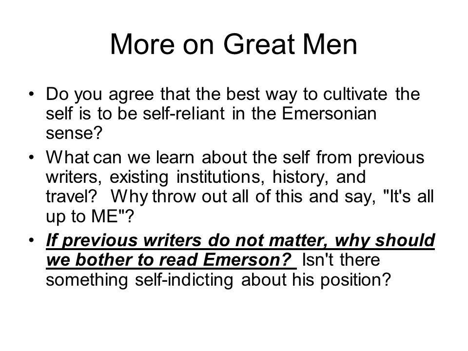 More on Great Men Do you agree that the best way to cultivate the self is to be self-reliant in the Emersonian sense? What can we learn about the self