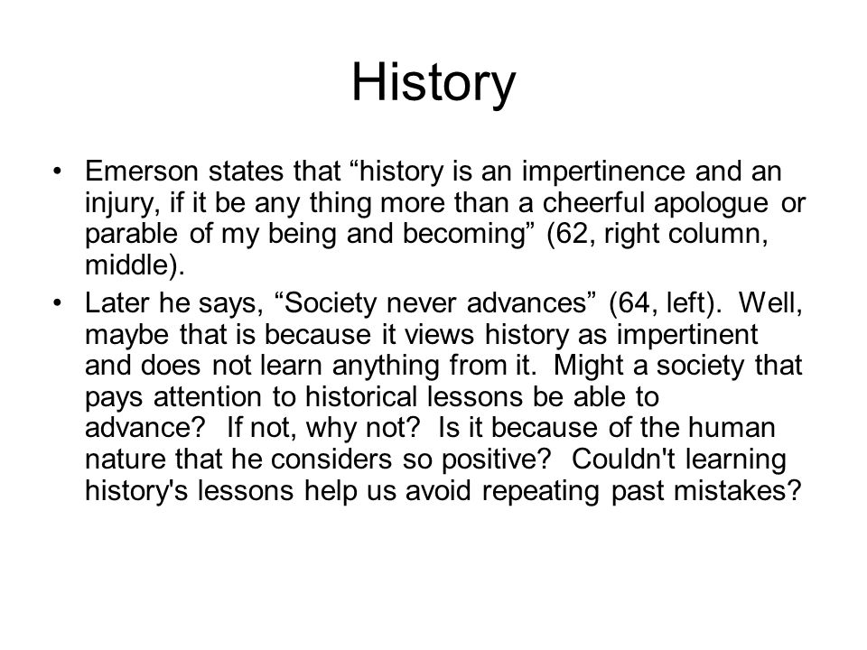"""History Emerson states that """"history is an impertinence and an injury, if it be any thing more than a cheerful apologue or parable of my being and bec"""