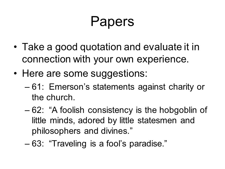 Papers Take a good quotation and evaluate it in connection with your own experience. Here are some suggestions: –61: Emerson's statements against char