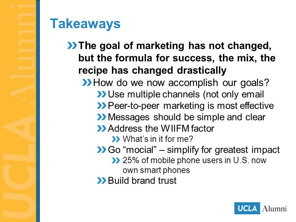 Takeaways T h e goal of marketing has not changed, but the formula for success, the mix, the recipe has changed drastically How do we now accomplish our goals.