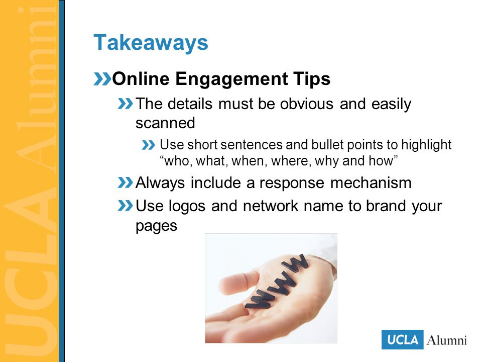 Takeaways Online Engagement Tips The details must be obvious and easily scanned Use short sentences and bullet points to highlight who, what, when, where, why and how Always include a response mechanism Use logos and network name to brand your pages