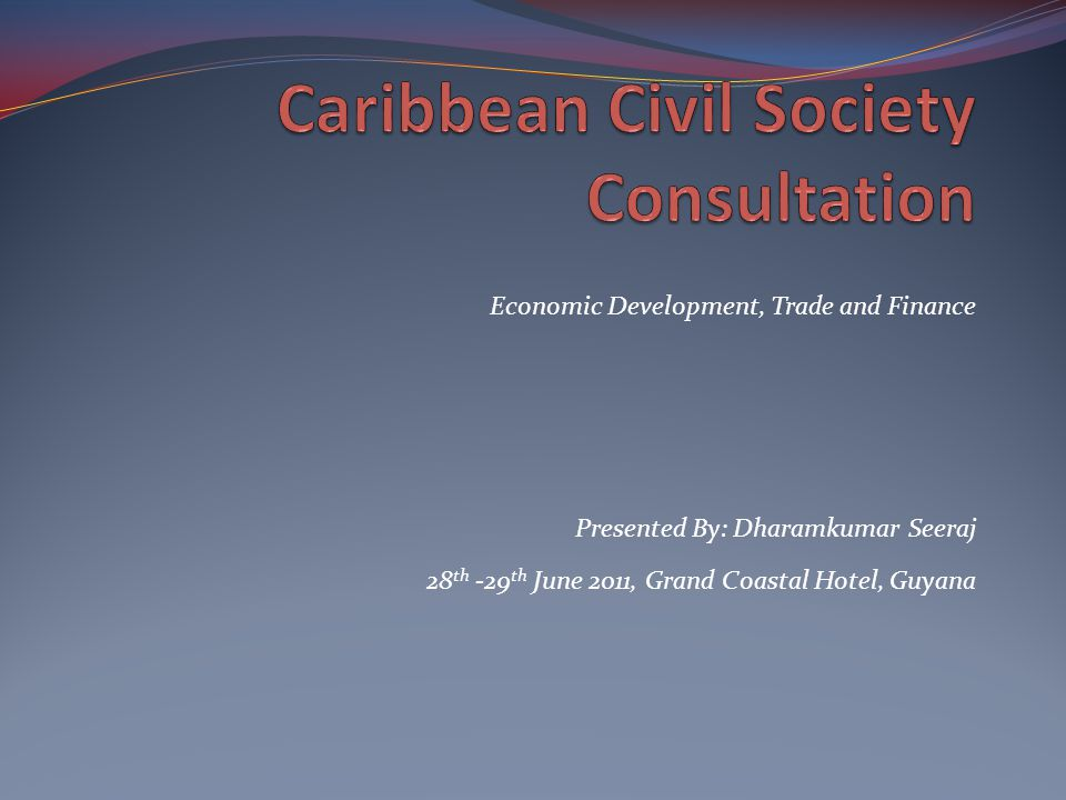 Presented By: Dharamkumar Seeraj 28 th -29 th June 2011, Grand Coastal Hotel, Guyana Economic Development, Trade and Finance