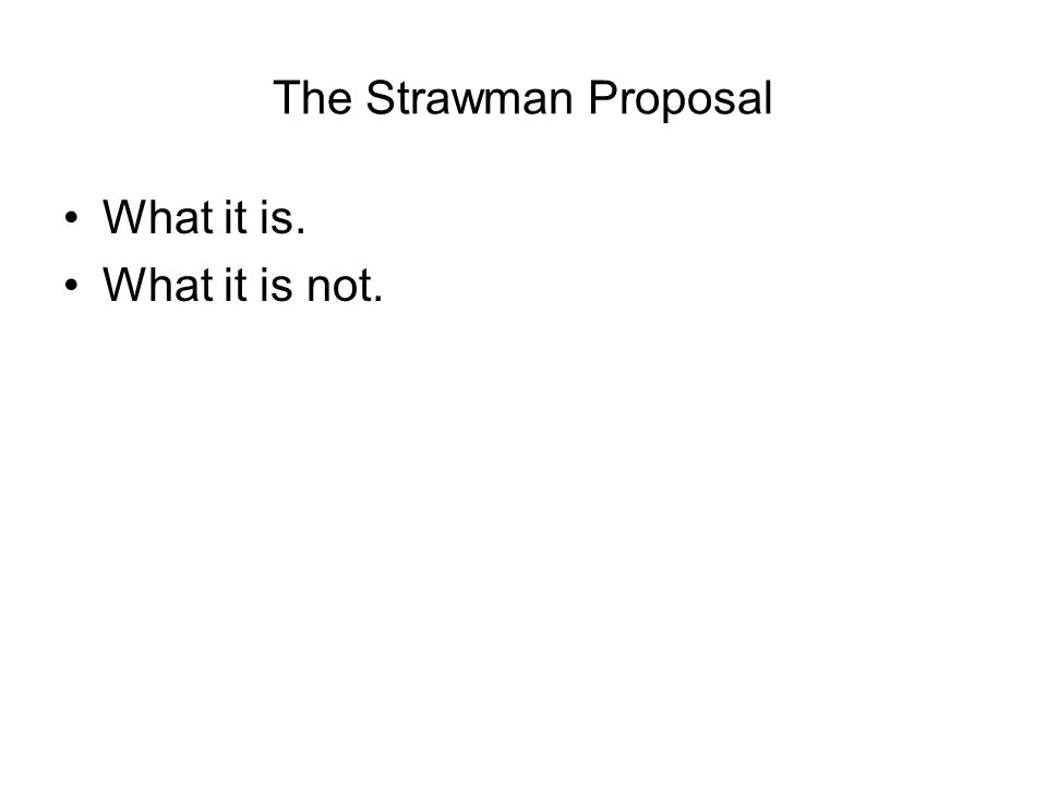 The Strawman Proposal What it is. What it is not.