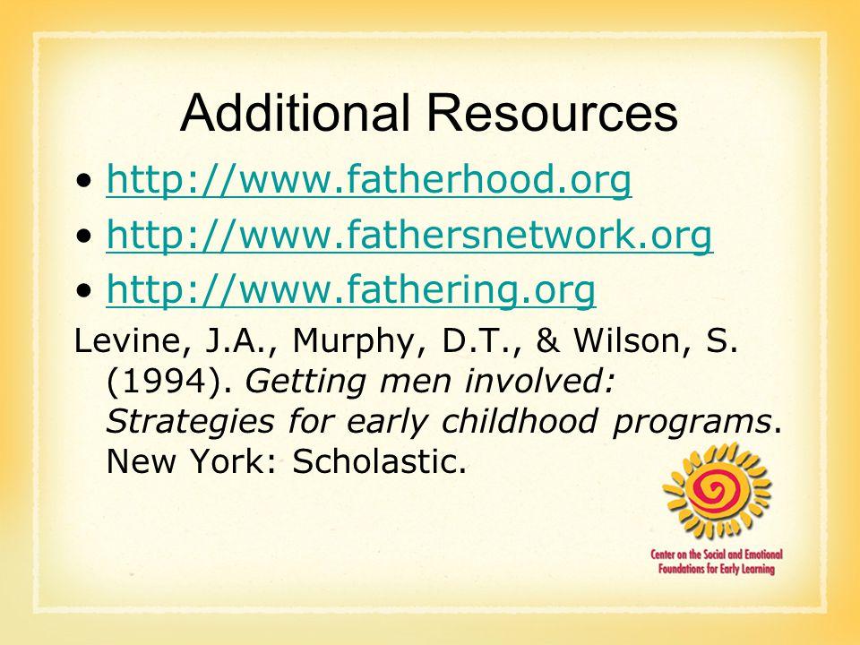 Additional Resources http://www.fatherhood.org http://www.fathersnetwork.org http://www.fathering.org Levine, J.A., Murphy, D.T., & Wilson, S.