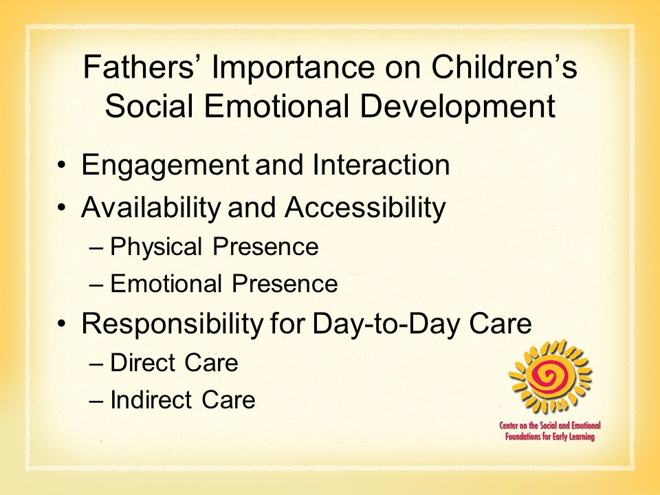 Fathers' Importance on Children's Social Emotional Development Engagement and Interaction Availability and Accessibility –Physical Presence –Emotional Presence Responsibility for Day-to-Day Care –Direct Care –Indirect Care