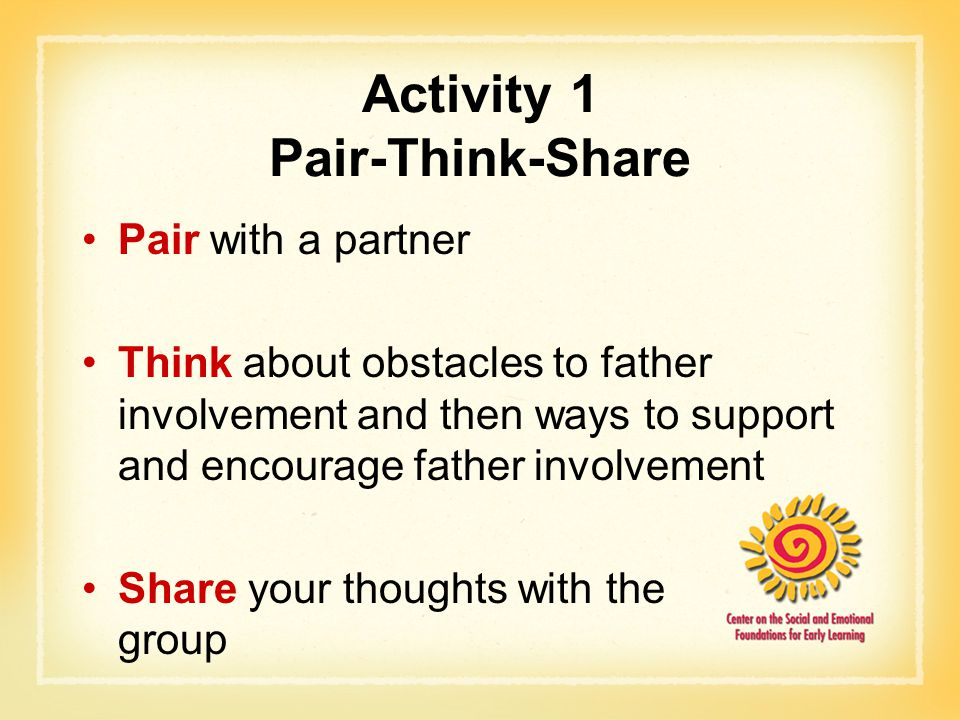 Activity 1 Pair-Think-Share Pair with a partner Think about obstacles to father involvement and then ways to support and encourage father involvement Share your thoughts with the group