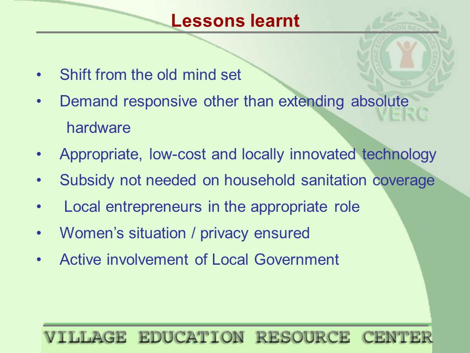 Lessons learnt Shift from the old mind set Demand responsive other than extending absolute hardware Appropriate, low-cost and locally innovated technology Subsidy not needed on household sanitation coverage Local entrepreneurs in the appropriate role Women's situation / privacy ensured Active involvement of Local Government