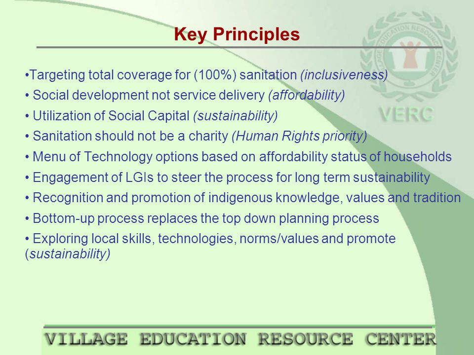 Key Principles Targeting total coverage for (100%) sanitation (inclusiveness) Social development not service delivery (affordability) Utilization of Social Capital (sustainability) Sanitation should not be a charity (Human Rights priority) Menu of Technology options based on affordability status of households Engagement of LGIs to steer the process for long term sustainability Recognition and promotion of indigenous knowledge, values and tradition Bottom-up process replaces the top down planning process Exploring local skills, technologies, norms/values and promote (sustainability)
