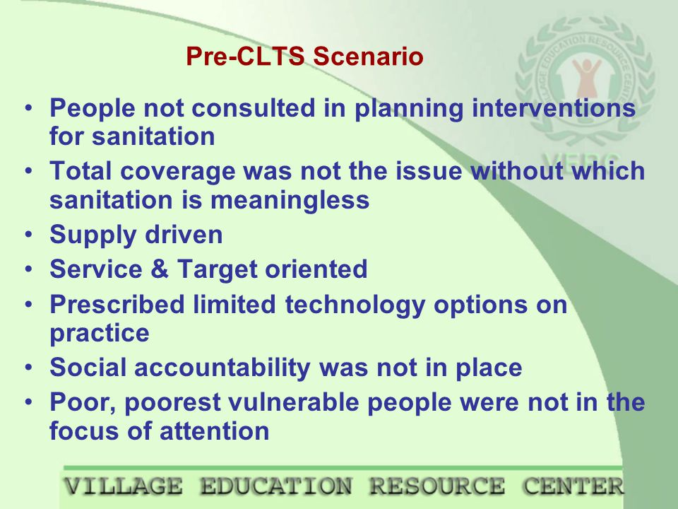 Pre-CLTS Scenario People not consulted in planning interventions for sanitation Total coverage was not the issue without which sanitation is meaningless Supply driven Service & Target oriented Prescribed limited technology options on practice Social accountability was not in place Poor, poorest vulnerable people were not in the focus of attention