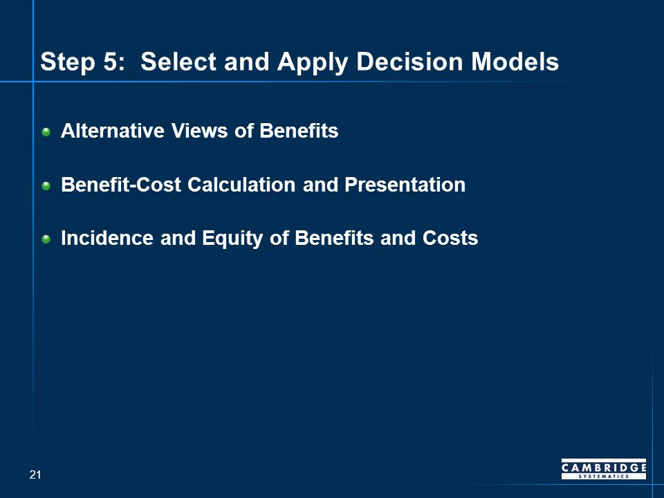 21 Step 5: Select and Apply Decision Models Alternative Views of Benefits Benefit-Cost Calculation and Presentation Incidence and Equity of Benefits and Costs