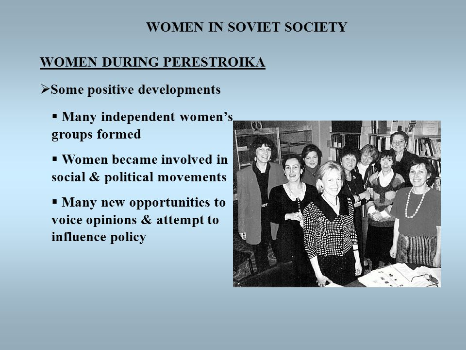 WOMEN IN SOVIET SOCIETY WOMEN DURING PERESTROIKA  Some positive developments  Many independent women's groups formed  Women became involved in social & political movements  Many new opportunities to voice opinions & attempt to influence policy