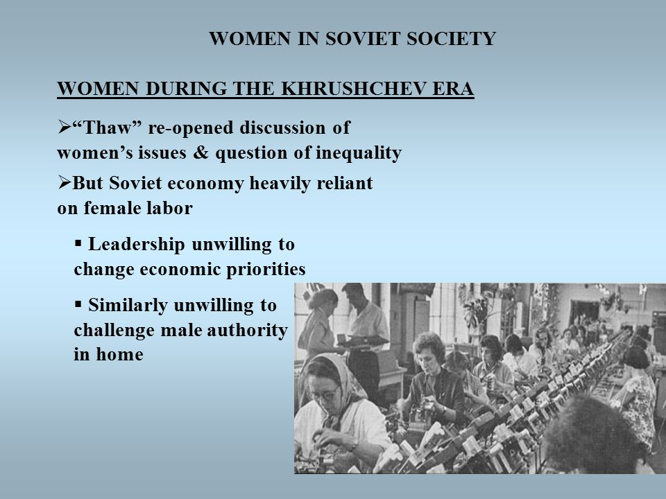 WOMEN IN SOVIET SOCIETY WOMEN DURING THE KHRUSHCHEV ERA  Thaw re-opened discussion of women's issues & question of inequality  But Soviet economy heavily reliant on female labor  Leadership unwilling to change economic priorities  Similarly unwilling to challenge male authority in home