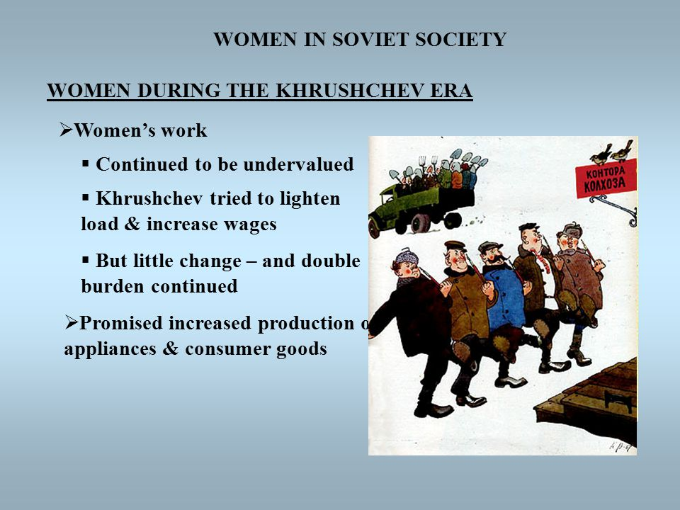 WOMEN IN SOVIET SOCIETY WOMEN DURING THE KHRUSHCHEV ERA  Women's work  Continued to be undervalued  Khrushchev tried to lighten load & increase wages  But little change – and double burden continued  Promised increased production of appliances & consumer goods
