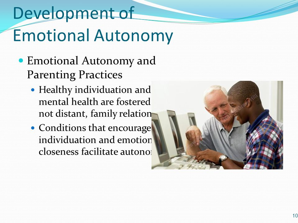 Development of Emotional Autonomy Emotional Autonomy and Parenting Practices Healthy individuation and positive mental health are fostered by close, not distant, family relationships Conditions that encourage both individuation and emotional closeness facilitate autonomy 10