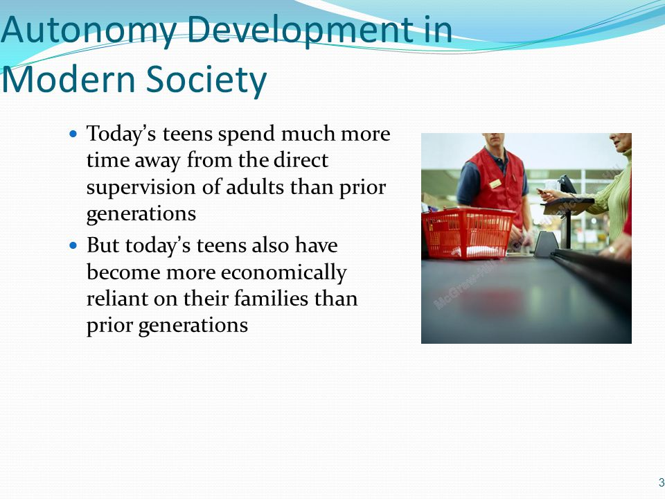 Autonomy Development in Modern Society Today's teens spend much more time away from the direct supervision of adults than prior generations But today's teens also have become more economically reliant on their families than prior generations 3