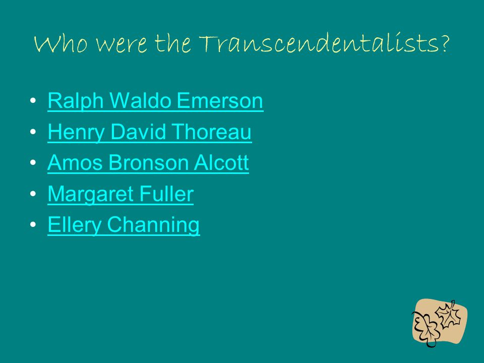 Who were the Transcendentalists? Ralph Waldo Emerson Henry David Thoreau Amos Bronson Alcott Margaret Fuller Ellery Channing