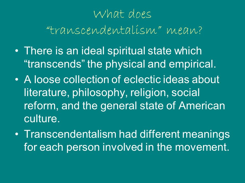 "What does ""transcendentalism"" mean? There is an ideal spiritual state which ""transcends"" the physical and empirical. A loose collection of eclectic id"