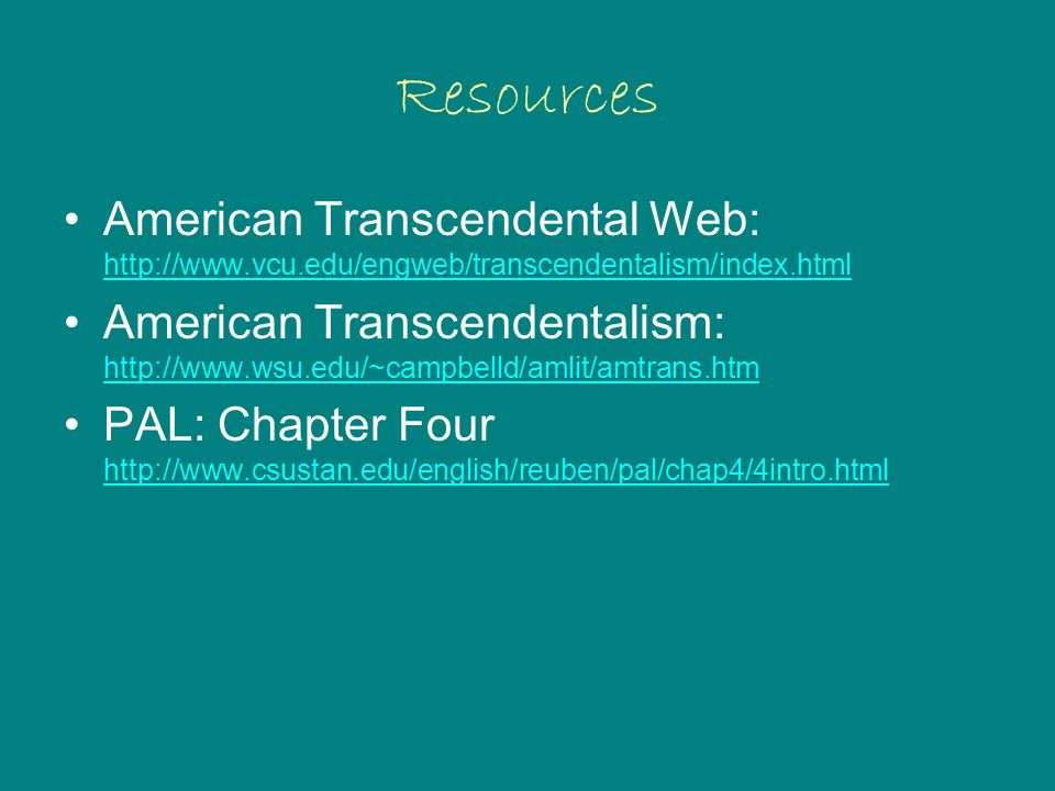 Resources American Transcendental Web: http://www.vcu.edu/engweb/transcendentalism/index.html http://www.vcu.edu/engweb/transcendentalism/index.html American Transcendentalism: http://www.wsu.edu/~campbelld/amlit/amtrans.htm http://www.wsu.edu/~campbelld/amlit/amtrans.htm PAL: Chapter Four http://www.csustan.edu/english/reuben/pal/chap4/4intro.html http://www.csustan.edu/english/reuben/pal/chap4/4intro.html