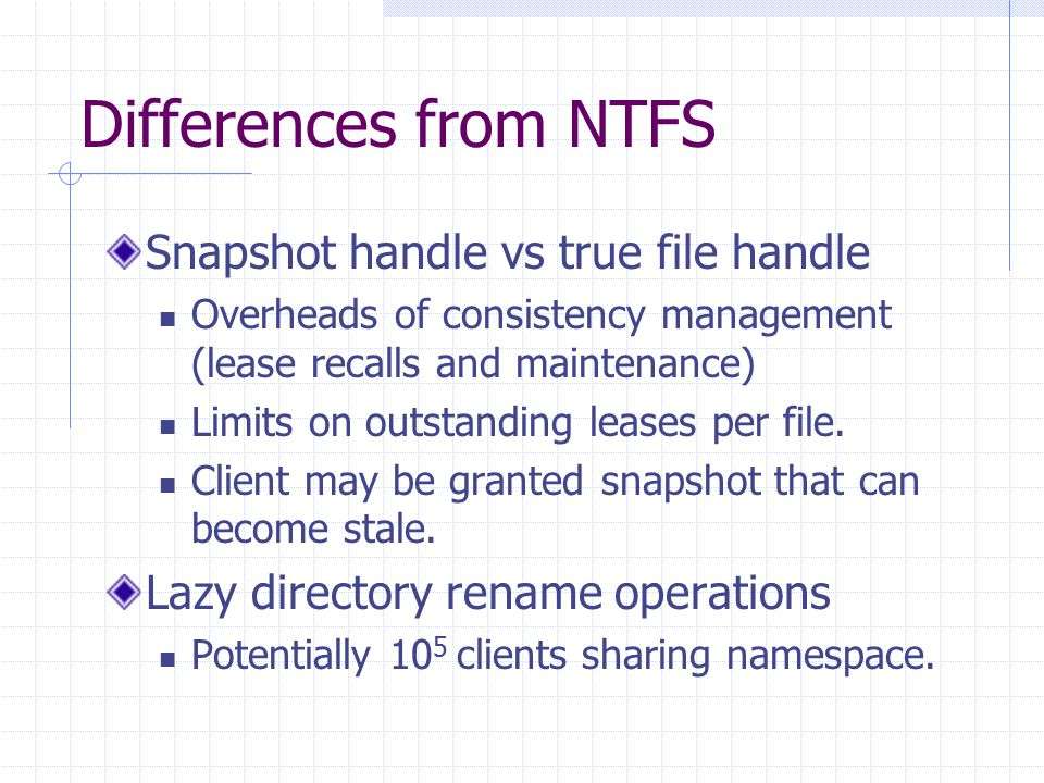 Differences from NTFS Snapshot handle vs true file handle Overheads of consistency management (lease recalls and maintenance) Limits on outstanding leases per file.