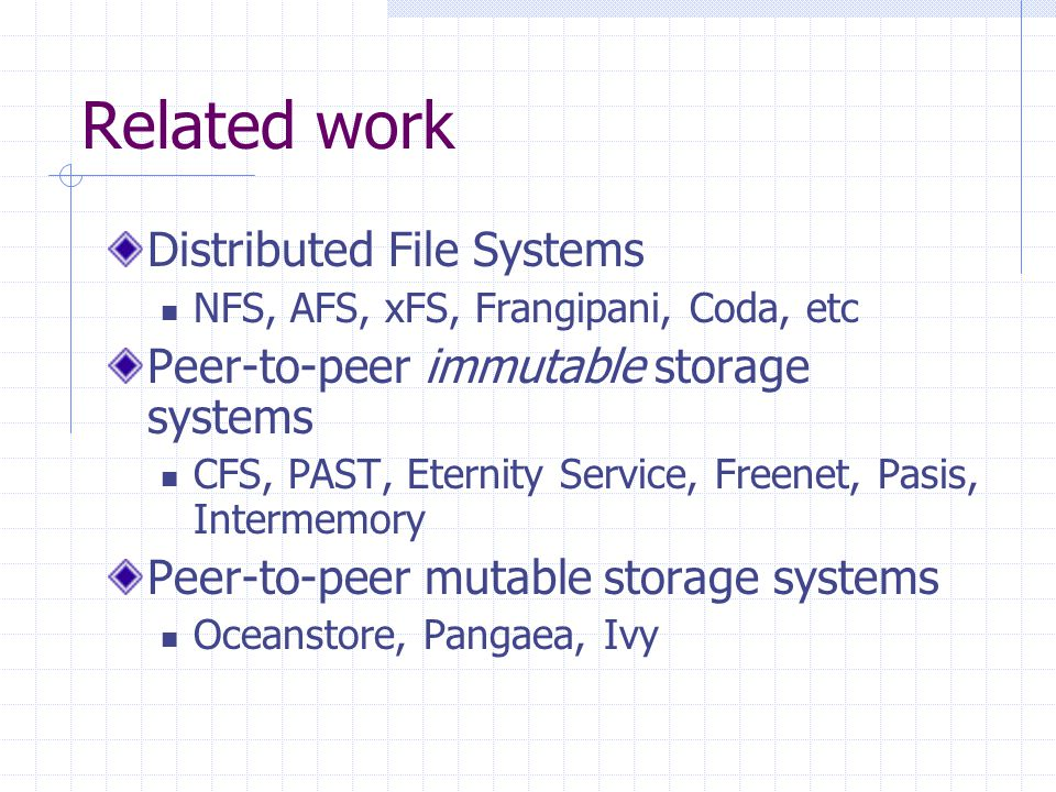 Related work Distributed File Systems NFS, AFS, xFS, Frangipani, Coda, etc Peer-to-peer immutable storage systems CFS, PAST, Eternity Service, Freenet, Pasis, Intermemory Peer-to-peer mutable storage systems Oceanstore, Pangaea, Ivy
