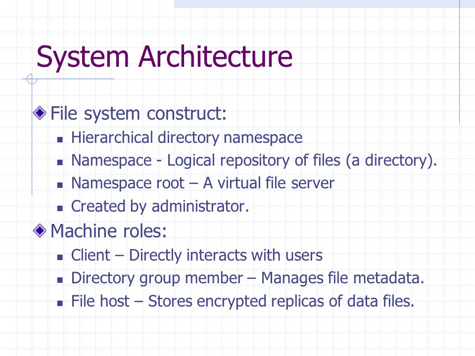 System Architecture (Cont…) Directory Group: Manages file metadata for a namespace Choice of machines for namespace root assigned by administrator.