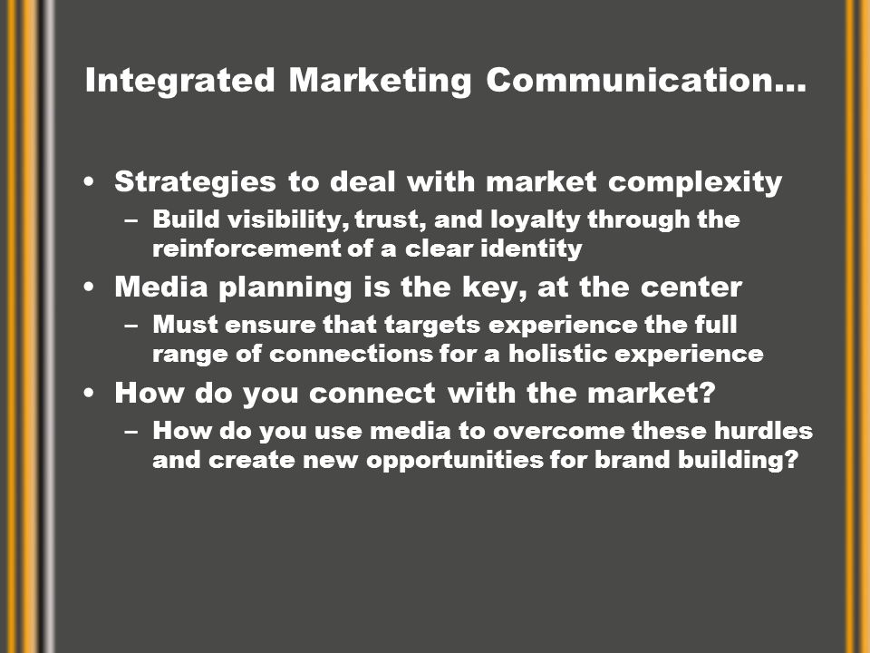 Integrated Marketing Communication… Strategies to deal with market complexity –Build visibility, trust, and loyalty through the reinforcement of a clear identity Media planning is the key, at the center –Must ensure that targets experience the full range of connections for a holistic experience How do you connect with the market.