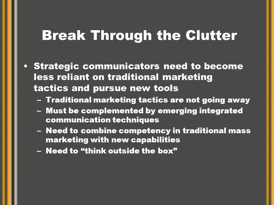 Break Through the Clutter Strategic communicators need to become less reliant on traditional marketing tactics and pursue new tools –Traditional marketing tactics are not going away –Must be complemented by emerging integrated communication techniques –Need to combine competency in traditional mass marketing with new capabilities –Need to think outside the box