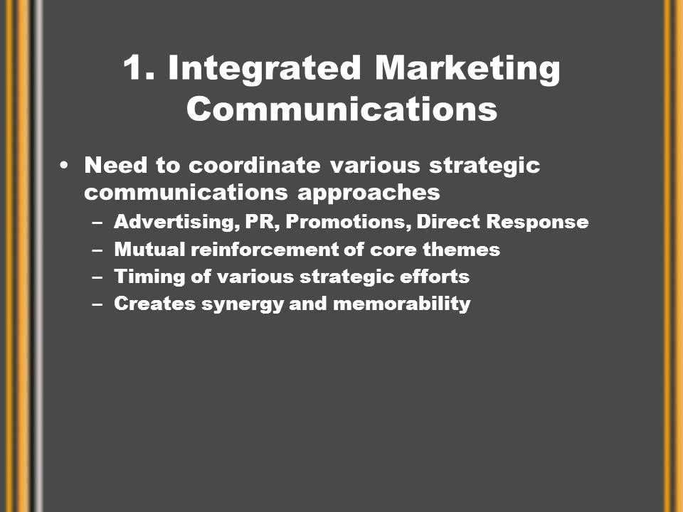 1. Integrated Marketing Communications Need to coordinate various strategic communications approaches –Advertising, PR, Promotions, Direct Response –M