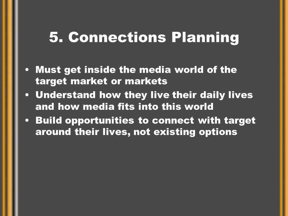 5. Connections Planning Must get inside the media world of the target market or markets Understand how they live their daily lives and how media fits