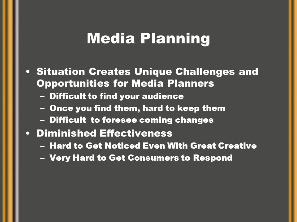 Media Planning Situation Creates Unique Challenges and Opportunities for Media Planners –Difficult to find your audience –Once you find them, hard to