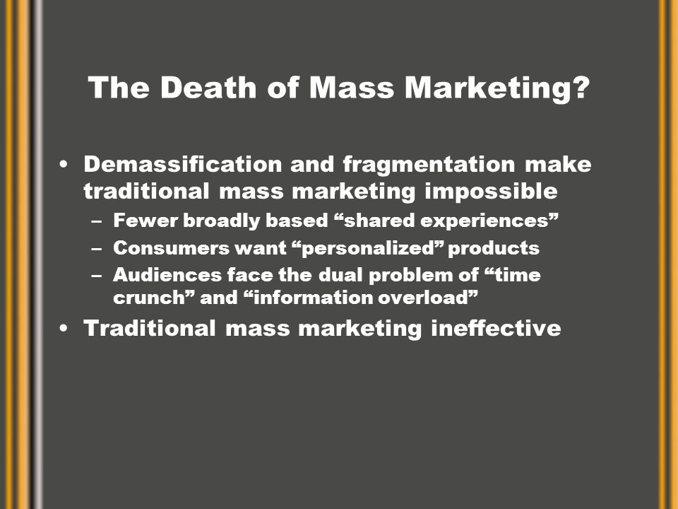 """The Death of Mass Marketing? Demassification and fragmentation make traditional mass marketing impossible –Fewer broadly based """"shared experiences"""" –C"""