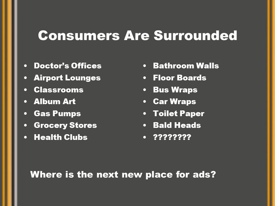 Consumers Are Surrounded Doctor's Offices Airport Lounges Classrooms Album Art Gas Pumps Grocery Stores Health Clubs Bathroom Walls Floor Boards Bus W