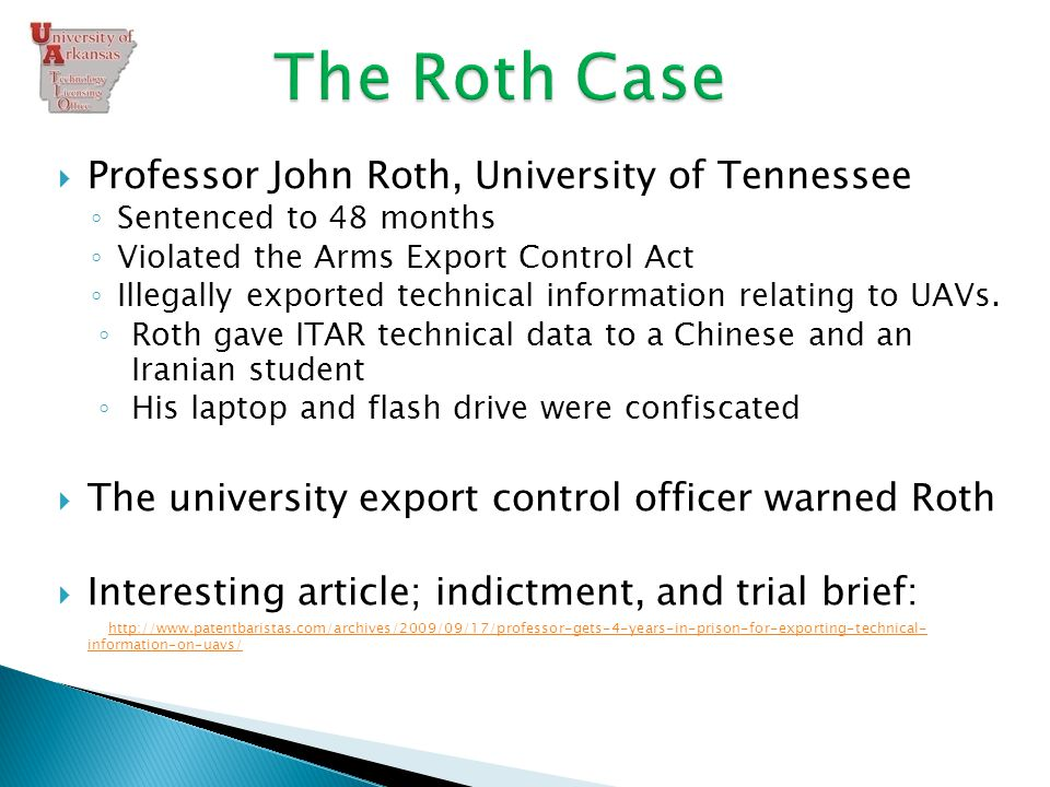  Professor John Roth, University of Tennessee ◦ Sentenced to 48 months ◦ Violated the Arms Export Control Act ◦ Illegally exported technical information relating to UAVs.