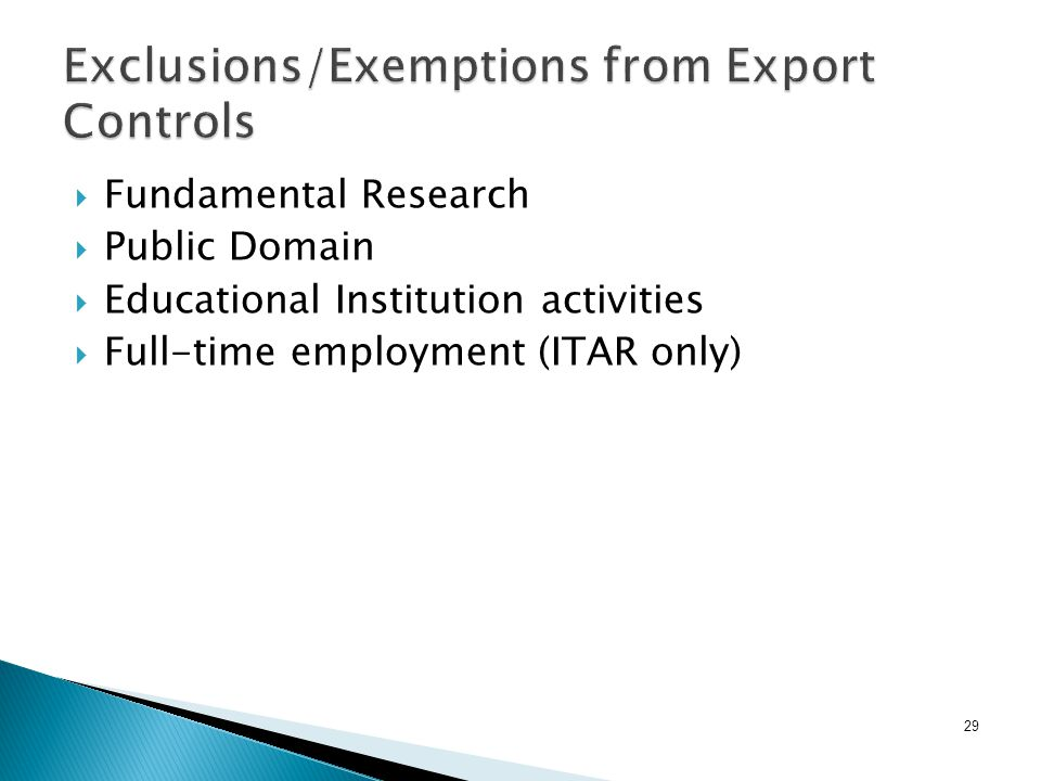 29 Exclusions/Exemptions from Export Controls  Fundamental Research  Public Domain  Educational Institution activities  Full-time employment (ITAR only)