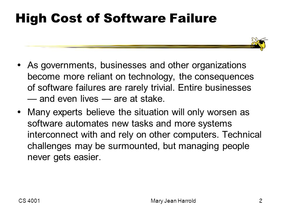 CS 4001Mary Jean Harrold2 High Cost of Software Failure ŸAs governments, businesses and other organizations become more reliant on technology, the consequences of software failures are rarely trivial.