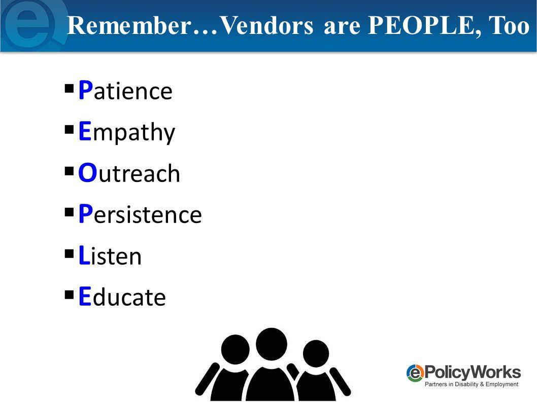 Remember…Vendors are PEOPLE, Too  P atience  E mpathy  O utreach  P ersistence  L isten  E ducate