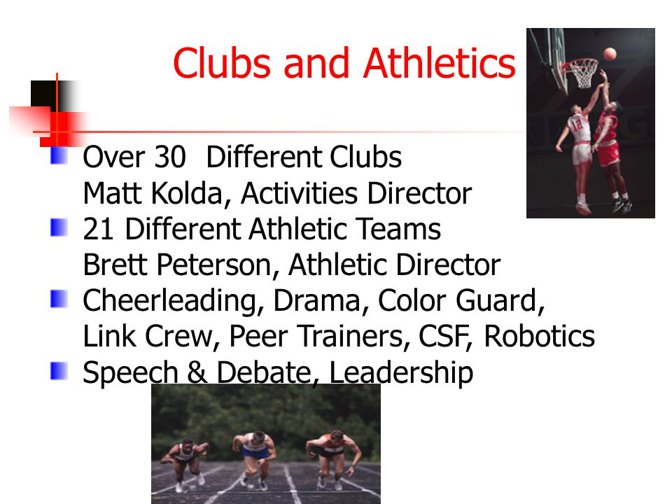 Clubs and Athletics Over 30 Different Clubs Matt Kolda, Activities Director 21 Different Athletic Teams Brett Peterson, Athletic Director Cheerleading, Drama, Color Guard, Link Crew, Peer Trainers, CSF, Robotics Speech & Debate, Leadership