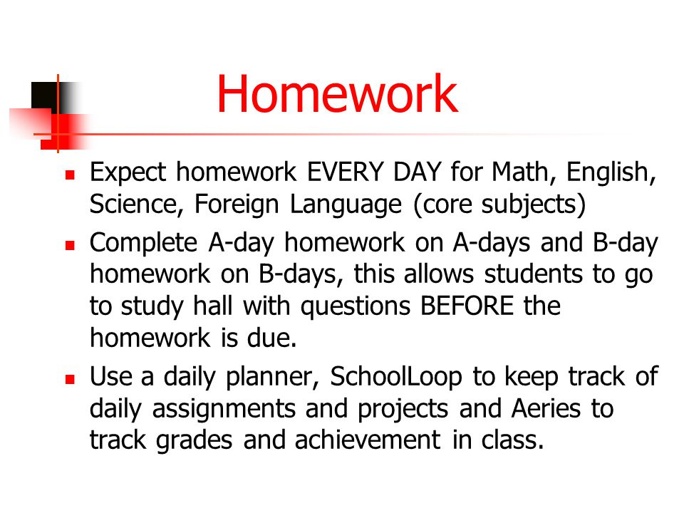 Homework Expect homework EVERY DAY for Math, English, Science, Foreign Language (core subjects) Complete A-day homework on A-days and B-day homework o