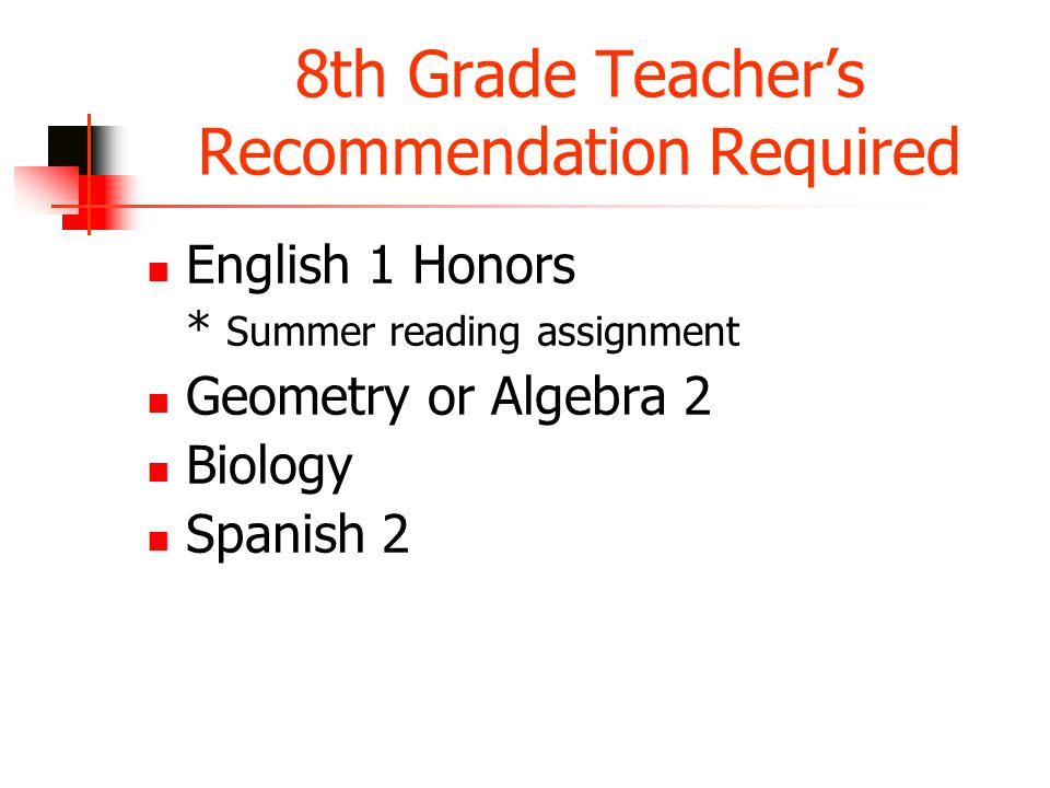 8th Grade Teacher's Recommendation Required English 1 Honors * Summer reading assignment Geometry or Algebra 2 Biology Spanish 2