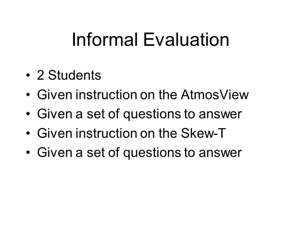 Informal Evaluation 2 Students Given instruction on the AtmosView Given a set of questions to answer Given instruction on the Skew-T Given a set of qu