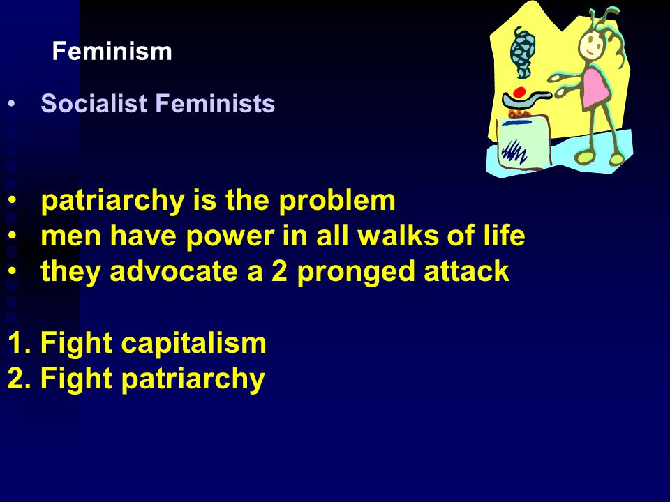 Marxist Feminists Advocate the overthrow of capitalism as being necessary to free men and women from a position of slavery.