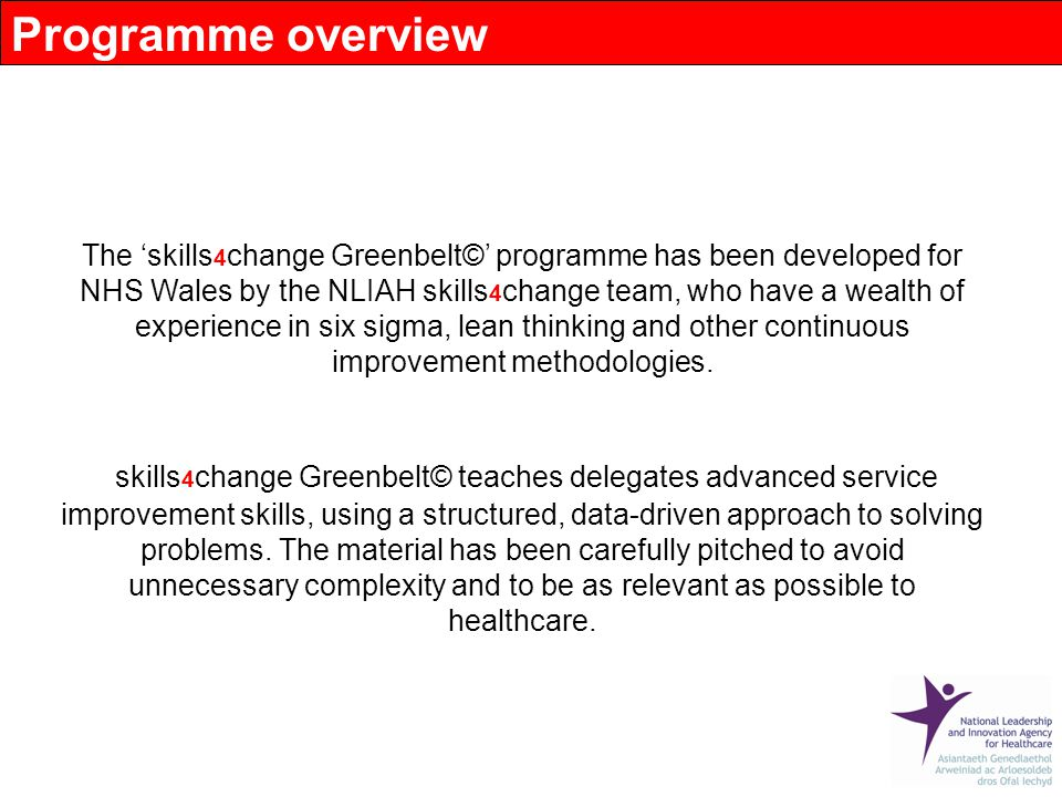 The 'skills 4 change Greenbelt©' programme has been developed for NHS Wales by the NLIAH skills 4 change team, who have a wealth of experience in six sigma, lean thinking and other continuous improvement methodologies.