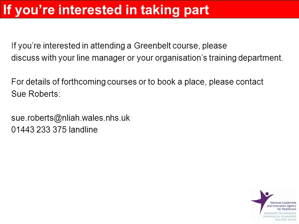 If you're interested in attending a Greenbelt course, please discuss with your line manager or your organisation's training department.