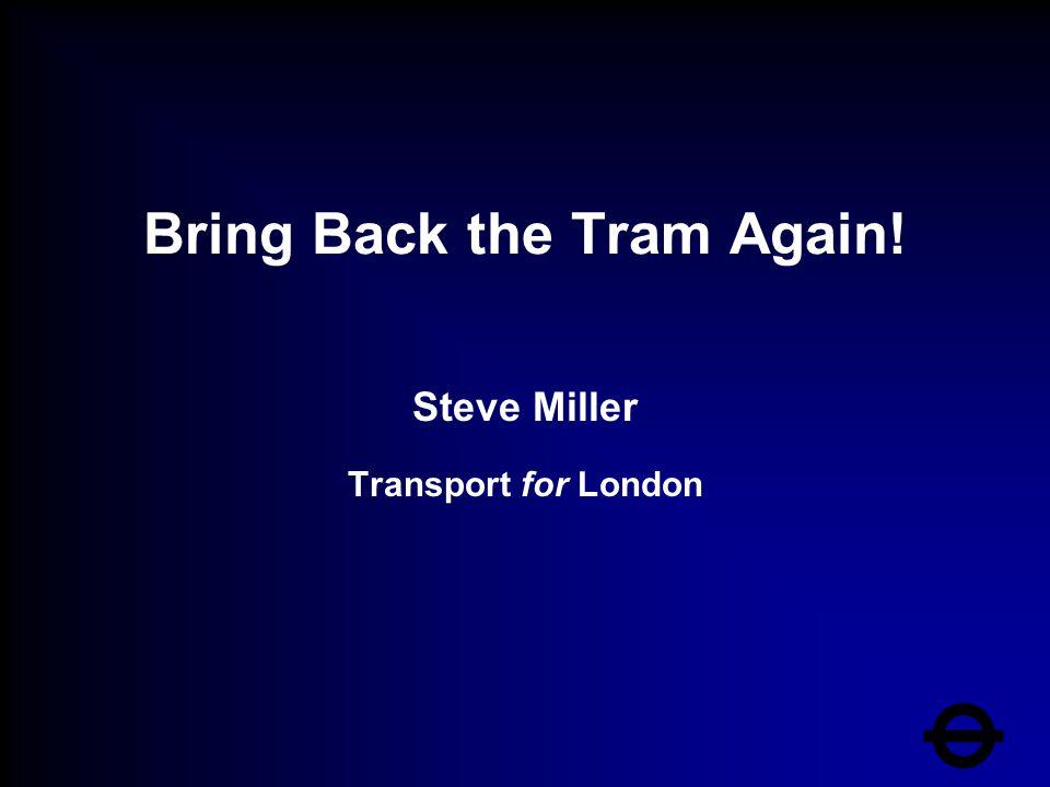 Bring Back the Tram Again! Steve Miller Transport for London