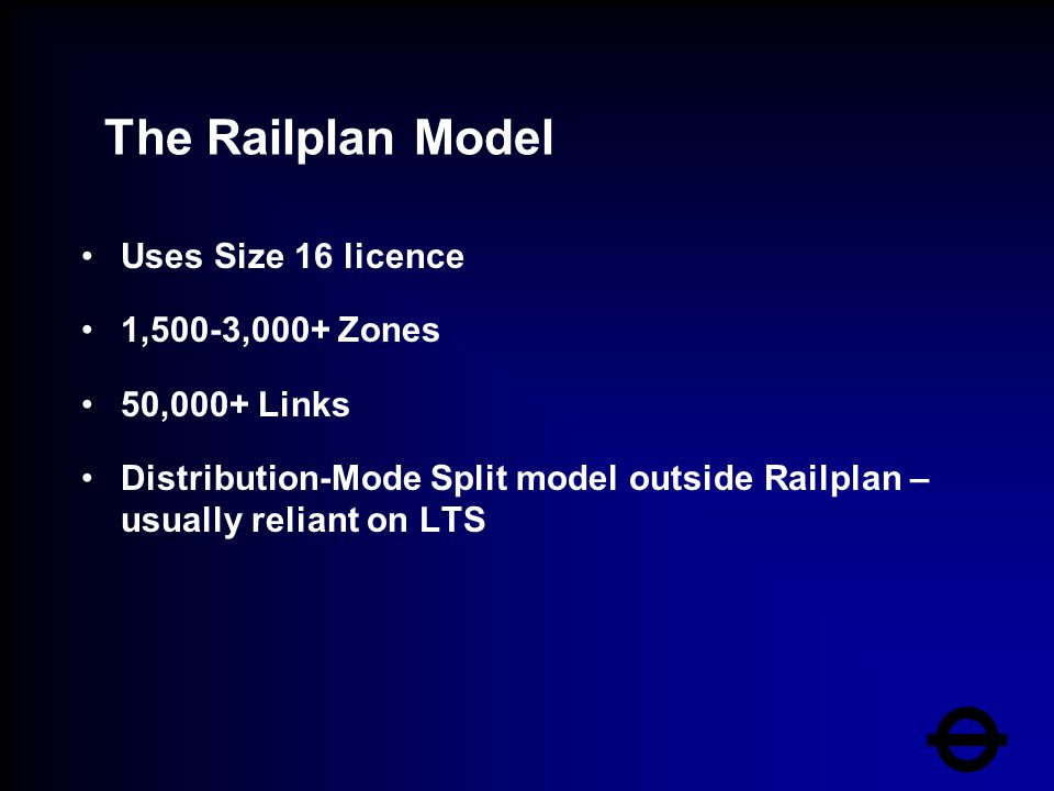 The Railplan Model Uses Size 16 licence 1,500-3,000+ Zones 50,000+ Links Distribution-Mode Split model outside Railplan – usually reliant on LTS