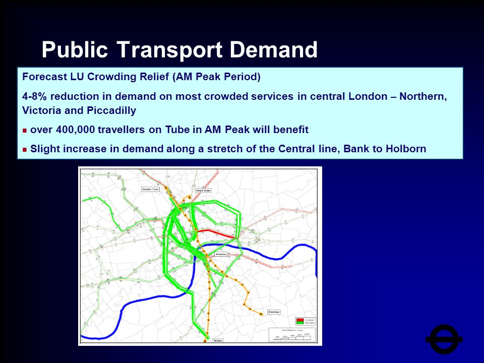 Public Transport Demand Transferred Forecast LU Crowding Relief (AM Peak Period) 4-8% reduction in demand on most crowded services in central London – Northern, Victoria and Piccadilly n over 400,000 travellers on Tube in AM Peak will benefit n Slight increase in demand along a stretch of the Central line, Bank to Holborn