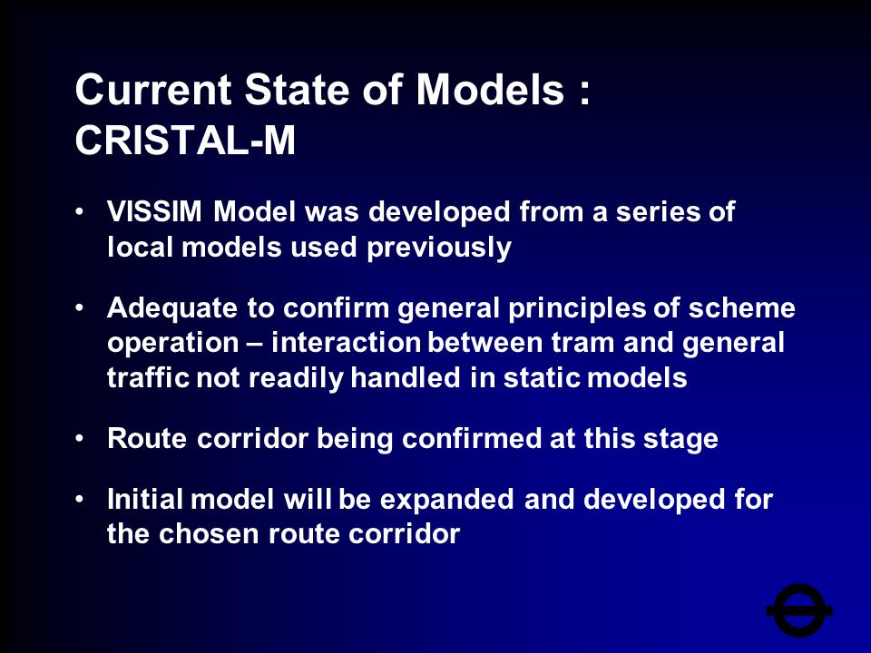 Current State of Models : CRISTAL-M VISSIM Model was developed from a series of local models used previously Adequate to confirm general principles of scheme operation – interaction between tram and general traffic not readily handled in static models Route corridor being confirmed at this stage Initial model will be expanded and developed for the chosen route corridor